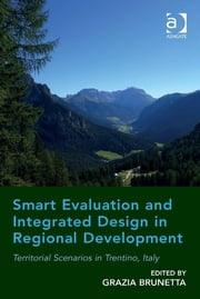 Smart Evaluation and Integrated Design in Regional Development - Territorial Scenarios in Trentino, Italy ebook by Dr Grazia Brunetta
