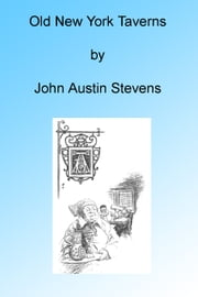 Old New York Taverns, Illustrated ebook by John Austin Stevens