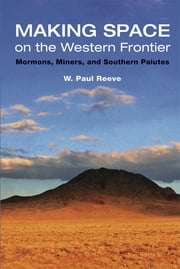 Making Space on the Western Frontier: Mormons, Miners, and Southern Paiutes ebook by W. Paul Reeve
