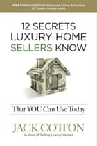 12 Secrets Luxury Home Sellers Know That You Can Use Today ebook by Jack Cotton Jr