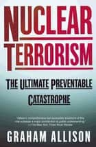 Nuclear Terrorism - The Ultimate Preventable Catastrophe ebook by Graham Allison