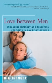 Love Between Men - Enhancing Intimacy and Resolving Conflicts in Gay Relationships ebook by Rik Isensee