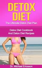 Detox Diet: The Ultimate Detox Diet Plan: Detox Diet Cookbook And Detox Diet Recipes ebook by Dr. Michael Ericsson