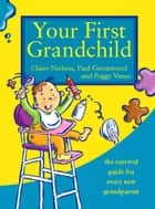 Your First Grandchild: Useful, touching and hilarious guide for first-time grandparents ebook by Peggy Vance,Claire Nielson,Paul Greenwood
