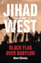 Jihad and the West - Black Flag over Babylon ebook by Mark Silinsky