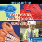 Measuring: Teaspoons, Tablespoons, and Cups ebook by Holly Karapetkova, Britannica Digital Learning