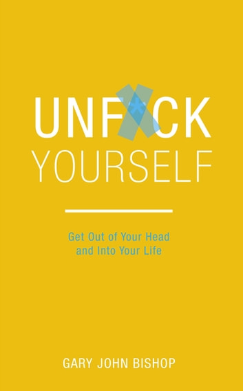 Unf*ck Yourself - Get out of your head and into your life ebook by Gary John Bishop
