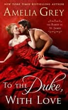 To the Duke, With Love - The Rakes of St. James ebooks by Amelia Grey
