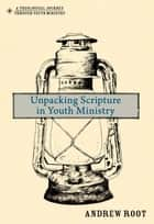 Unpacking Scripture in Youth Ministry ebook by Andrew Root
