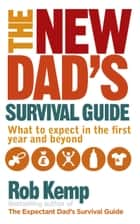 The New Dad's Survival Guide - What to Expect in the First Year and Beyond ebook by Rob Kemp