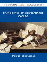 First Oration of Cicero Against Catiline - The Original Classic Edition ebook by Cicero Marcus