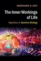 The Inner Workings of Life - Vignettes in Systems Biology ebook by Eberhard O. Voit