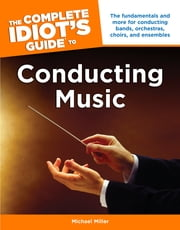 The Complete Idiot's Guide to Conducting Music - The Fundamentals and More for Conducting Bands, Orchestras, Choirs, and Ensembles ebook by Michael Miller