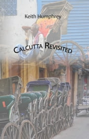 Calcutta Revisited - Exploring Calcutta Through Backstreets and Byways ebook by Keith Humphrey