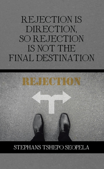 Rejection Is Direction, so Rejection Is Not the Final Destination ebook by Stephans Tshepo Seopela