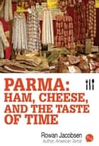 Parma: Ham, Cheese, and the Taste of Time ebook by Rowan Jacobsen