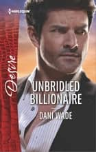 Unbridled Billionaire - A Scandalous Billionaire Romance ebook by Dani Wade