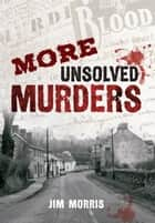 More Unsolved Murders ebook by Jim Morris
