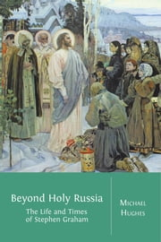 Beyond Holy Russia - The Life and Times of Stephen Graham ebook by Michael Hughes