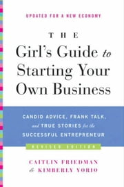 The Girl's Guide to Starting Your Own Business - Candid Advice, Frank Talk, and True Stories for the Successful Entrepreneur ebook by Caitlin Friedman,Kimberly Yorio