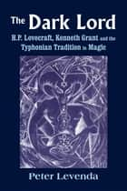 The Dark Lord - H.P. Lovecraft, Kenneth Grant, and the Typhonian Tradition in Magic ebook by Peter Levenda