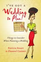 I've Got A Wedding To Plan! - Things To Consider When Planning A Wedding ebook by Patricia Stuart, Channel Casimir