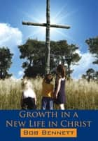 Growth in a New Life in Christ ebook by Bob Bennett