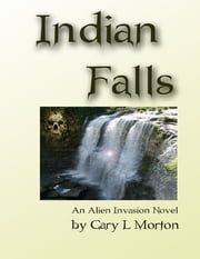 Indian Falls - An Alien Invasion Novel ebook by Gary  L. Morton