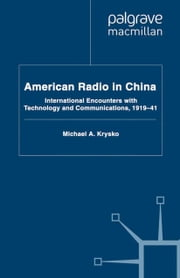 American Radio in China - International Encounters with Technology and Communications, 1919-41 ebook by M. Krysko