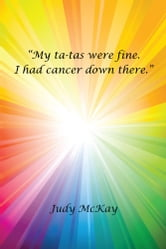 """My ta-tas were fine. I had cancer down there."" ebook by Judy McKay"