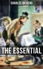 THE ESSENTIAL DICKENS – 8 Greatest Novels in One Edition - The Pickwick Papers, Oliver Twist, A Christmas Carol, David Copperfield, Bleak House, Hard Times, A Tale of Two Cities & Great Expectations ebook by Charles Dickens