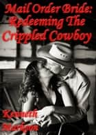 Mail Order Bride: Redeeming The Crippled Cowboy: A Clean Historical Mail Order Bride Western Victorian Romance (Redeemed Mail Order Brides Book 8) ebook by KENNETH MARKSON