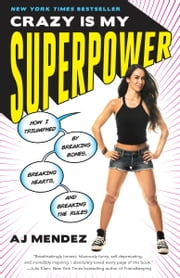 Crazy Is My Superpower - How I Triumphed by Breaking Bones, Breaking Hearts, and Breaking the Rules ebook by A. J. Mendez