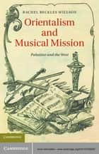 Orientalism and Musical Mission ebook by Rachel Beckles Willson
