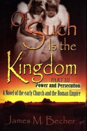 Of Such Is The Kingdom Part III: Power And Persecution, A Novel of the Early Church and the Roman Empire - Of Such Is The Kingdom, A Novel of Bibllical Times, #3 ebook by James M. Becher