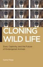 Cloning Wild Life - Zoos, Captivity, and the Future of Endangered Animals ebook by Carrie Friese
