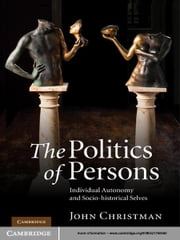 The Politics of Persons - Individual Autonomy and Socio-historical Selves ebook by John Christman