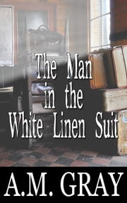 The Man in the White Linen Suit ebook by A.M. Gray
