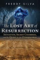 The Lost Art of Resurrection - Initiation, Secret Chambers, and the Quest for the Otherworld ebook by Freddy Silva