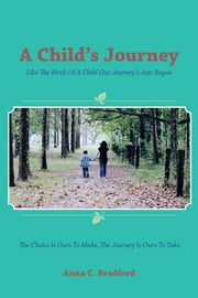 A Child's Journey - Like The Birth Of A Child Our Journey's Just Begun ebook by Anna C.  Bradford
