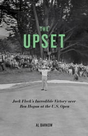 The Upset: Jack Fleck's Incredible Victory over Ben Hogan at the U.S. Open - Jack Fleck's Incredible Victory over Ben Hogan at the U.S. Open ebook by Al Barkow