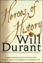 Heroes of History - A Brief History of Civilization from Ancient Times to the Dawn of the Modern Age ebook by Will Durant