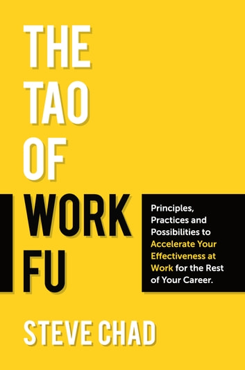 The Tao of Work Fu: Principles, Practices and Possibilities to Accelerate Your Effectiveness at Work for the Rest of Your Career ebook by Steve Chad