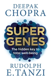 Super Genes - The hidden key to total well-being ebook by Dr Deepak Chopra, Rudolph E. Tanzi