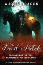 The Devil's Patch (Sleepy Hollow Horrors, Book 2) - The Hunt For the Foul Murderer of Ichabod Crane ebook by Austin Dragon