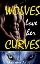 Wolves Love Her Curves ebook by Francis Ashe