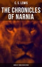 The Chronicles of Narnia - Complete 7 Books in One Edition - Classics of Children's Literature ebook by C. S. Lewis