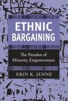 Ethnic Bargaining - The Paradox of Minority Empowerment ebook by Erin K. Jenne