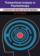 Transactional Analysis in Psychotherapy - A Systematic Individual and Social Psychiatry ebook by Dr. Eric Berne