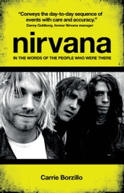 Nirvana - In The Words of the People Who Were There ebook by Borzillo,Carrie